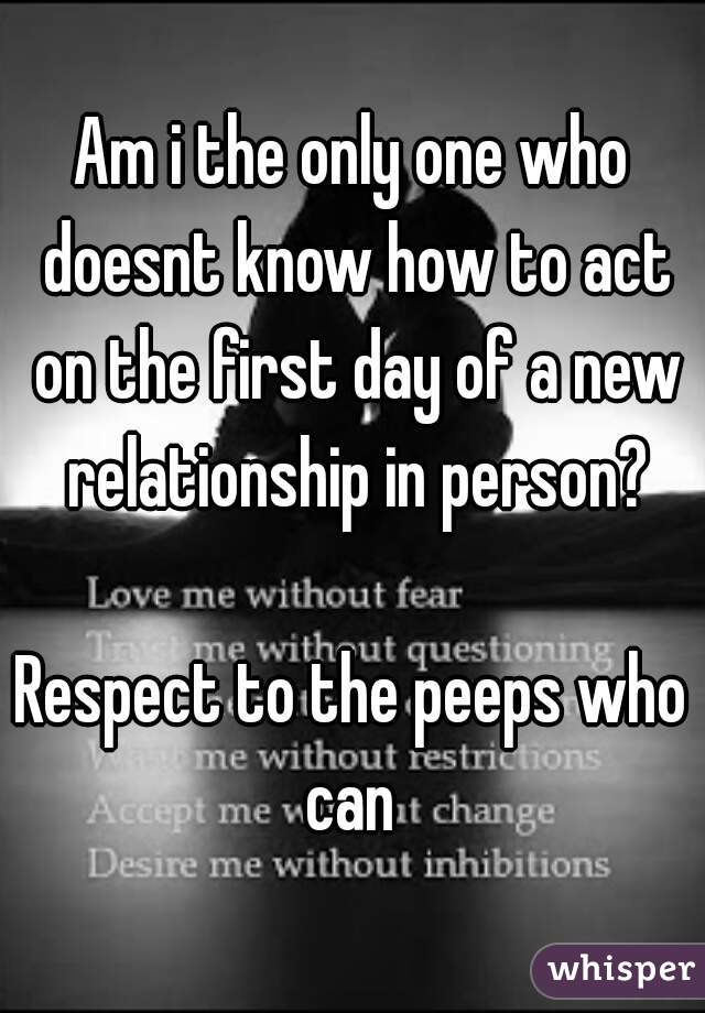 Am i the only one who doesnt know how to act on the first day of a new relationship in person?  Respect to the peeps who can