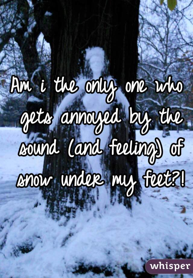 Am i the only one who gets annoyed by the sound (and feeling) of snow under my feet?!