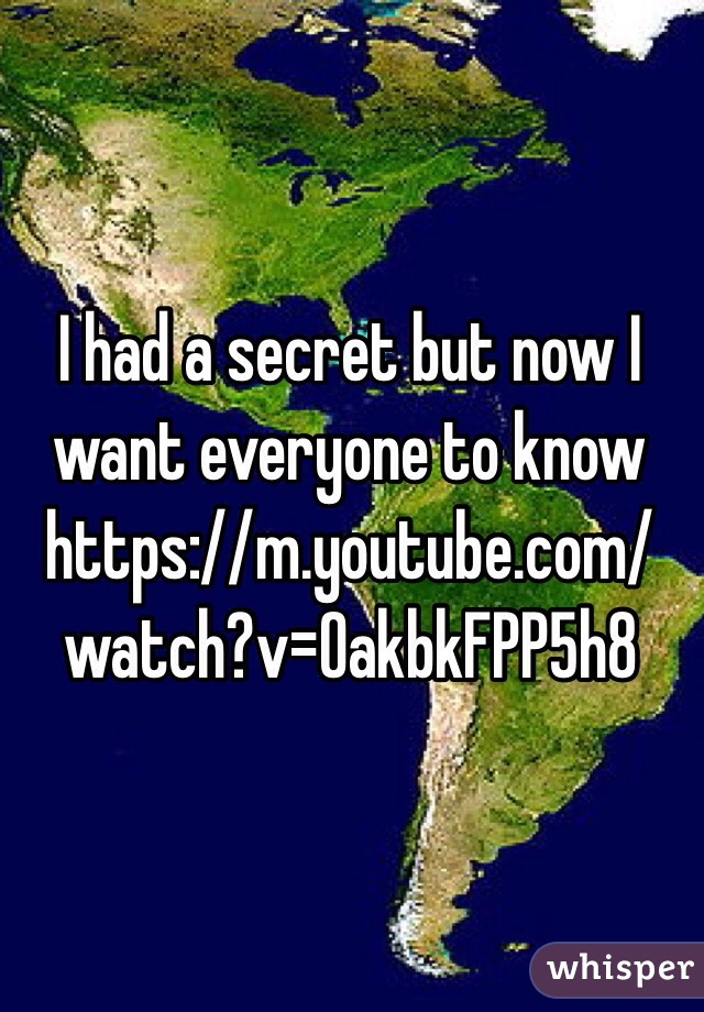 I had a secret but now I want everyone to know https://m.youtube.com/watch?v=OakbkFPP5h8