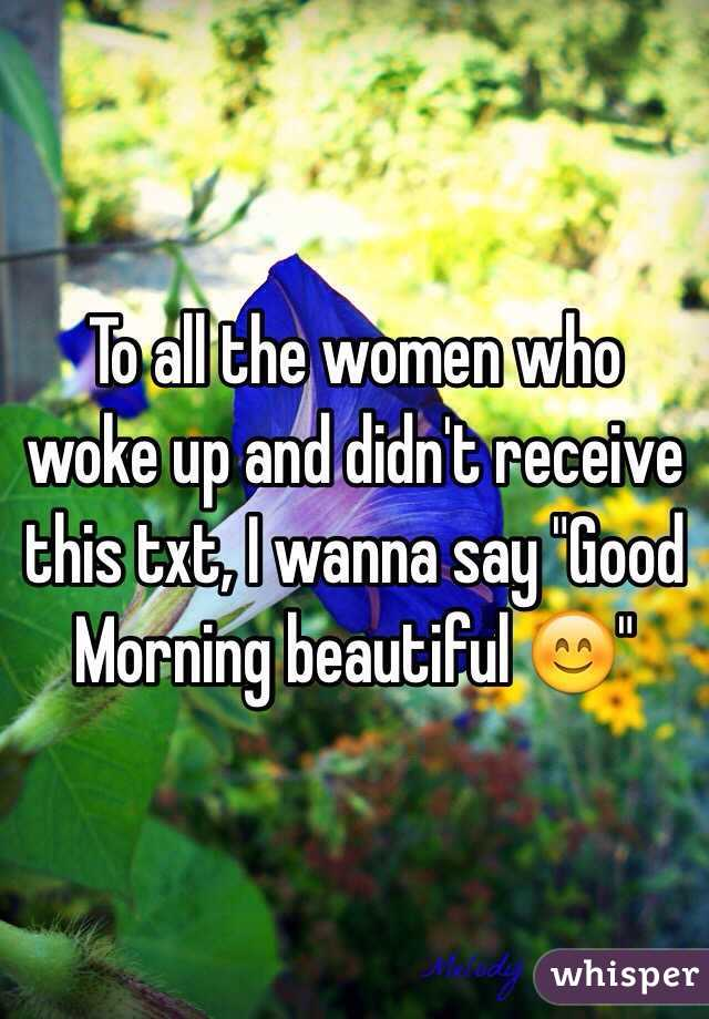 "To all the women who woke up and didn't receive this txt, I wanna say ""Good Morning beautiful 😊"""