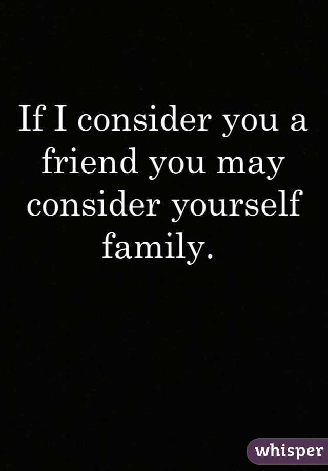 If I consider you a friend you may consider yourself family.