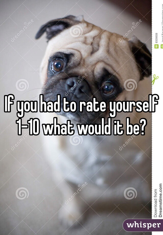 If you had to rate yourself 1-10 what would it be?