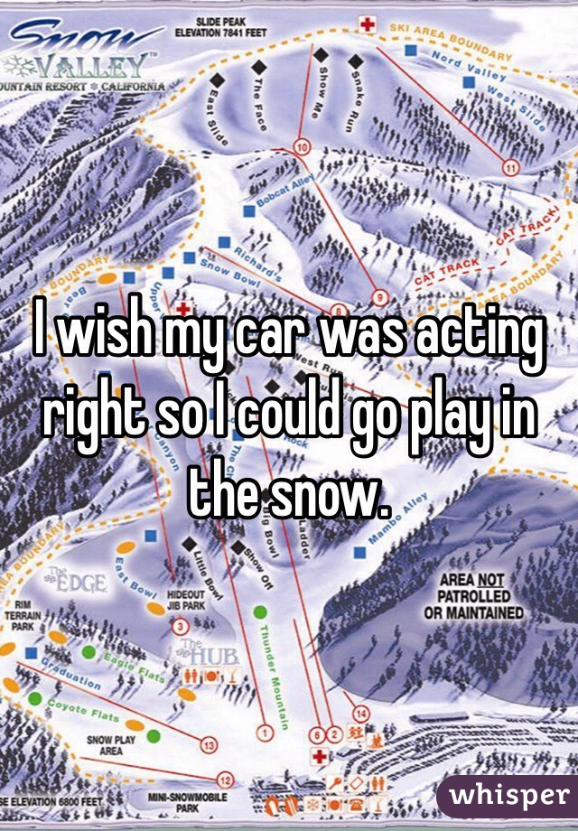 I wish my car was acting right so I could go play in the snow.