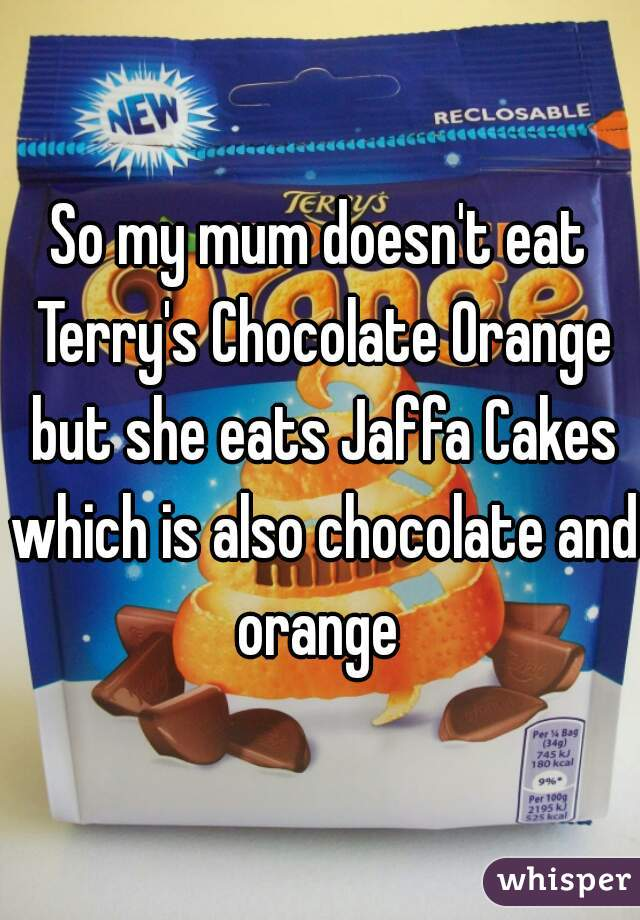 So my mum doesn't eat Terry's Chocolate Orange but she eats Jaffa Cakes which is also chocolate and orange