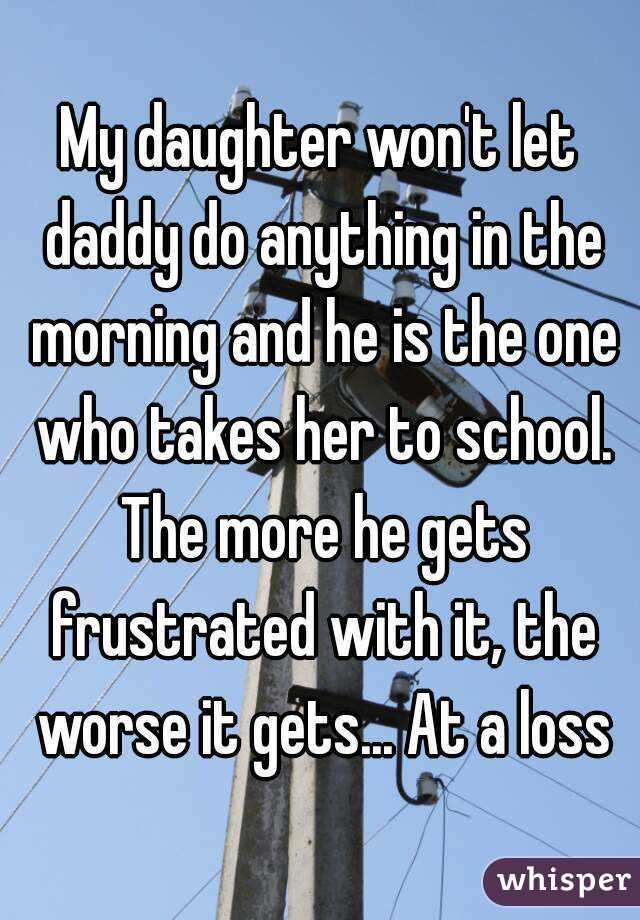 My daughter won't let daddy do anything in the morning and he is the one who takes her to school. The more he gets frustrated with it, the worse it gets... At a loss