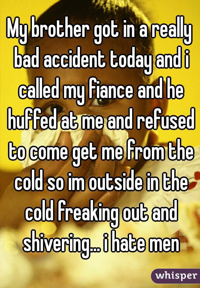 My brother got in a really bad accident today and i called my fiance and he huffed at me and refused to come get me from the cold so im outside in the cold freaking out and shivering... i hate men