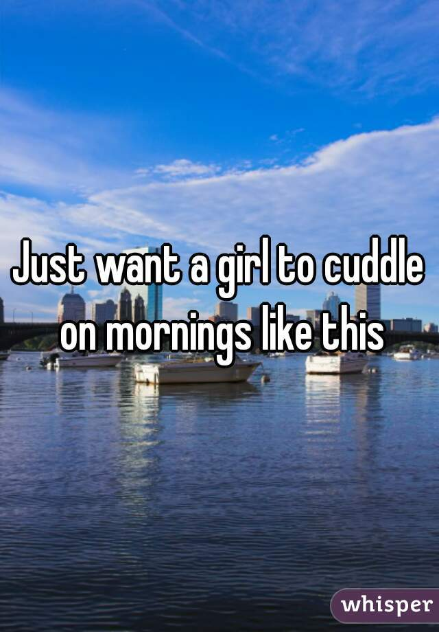 Just want a girl to cuddle on mornings like this
