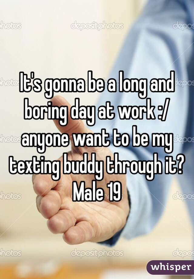It's gonna be a long and boring day at work :/ anyone want to be my texting buddy through it?  Male 19