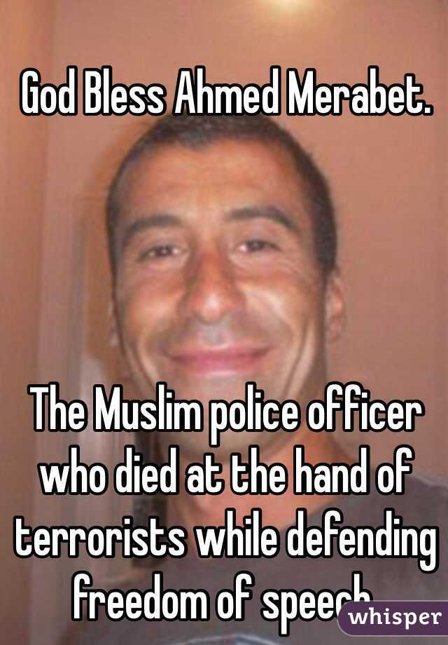 God Bless Ahmed Merabet.      The Muslim police officer who died at the hand of terrorists while defending freedom of speech.