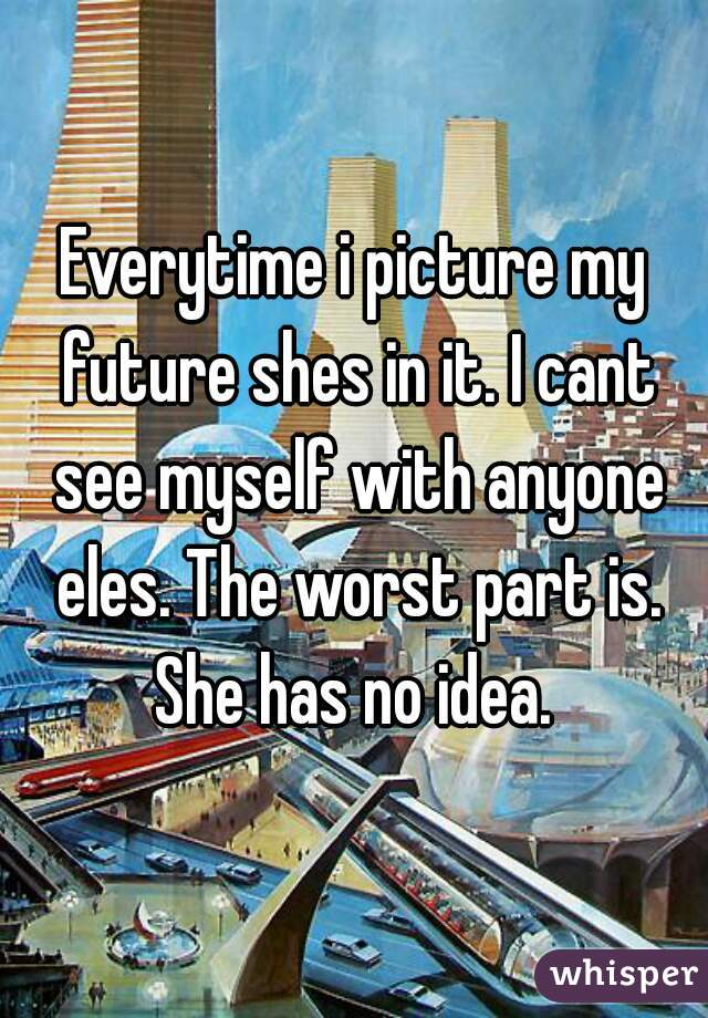 Everytime i picture my future shes in it. I cant see myself with anyone eles. The worst part is. She has no idea.