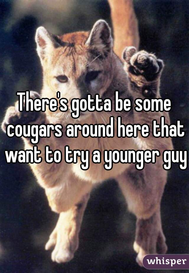 There's gotta be some cougars around here that want to try a younger guy