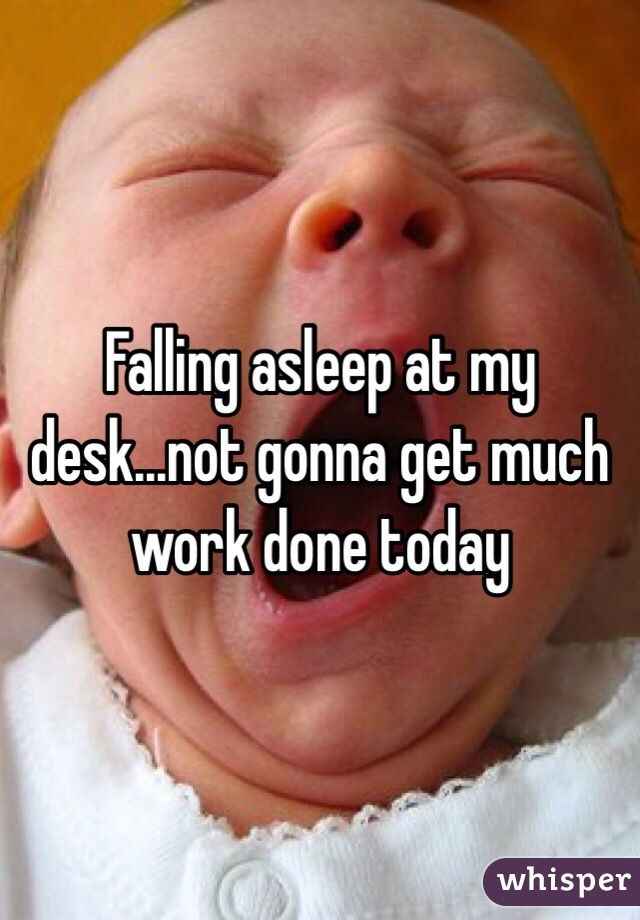 Falling asleep at my desk...not gonna get much work done today