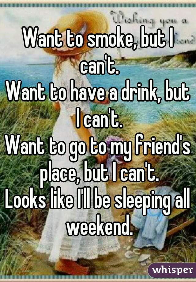 Want to smoke, but I can't. Want to have a drink, but I can't. Want to go to my friend's place, but I can't. Looks like I'll be sleeping all weekend.
