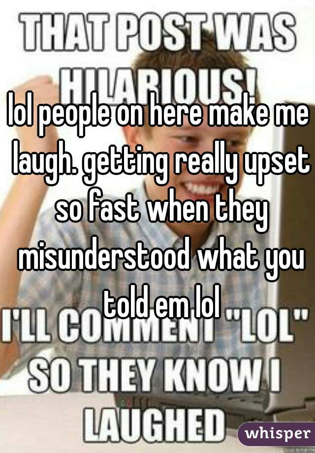 lol people on here make me laugh. getting really upset so fast when they misunderstood what you told em lol