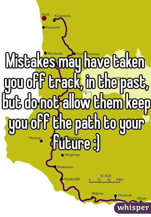 Mistakes may have taken you off track, in the past, but do not allow them keep you off the path to your future :)