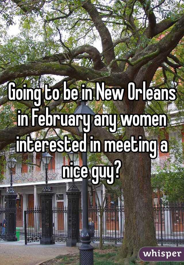 Going to be in New Orleans in February any women interested in meeting a nice guy?