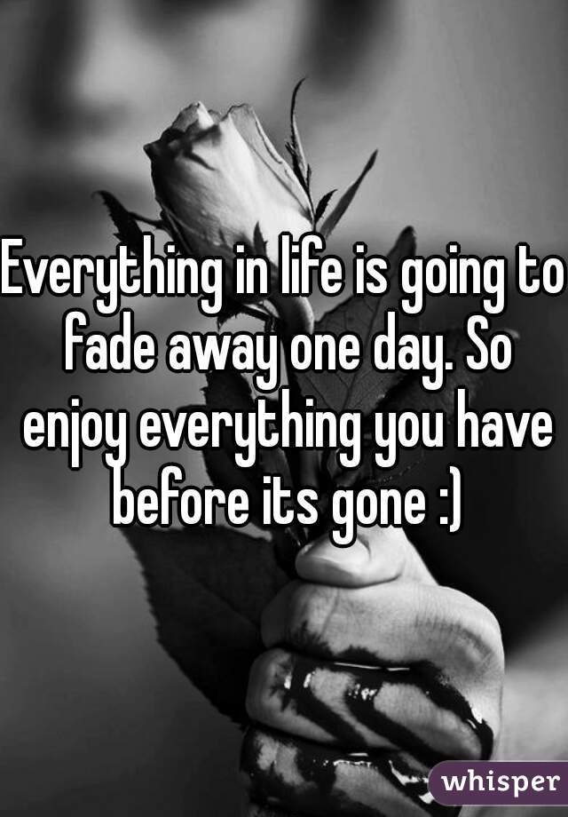 Everything in life is going to fade away one day. So enjoy everything you have before its gone :)