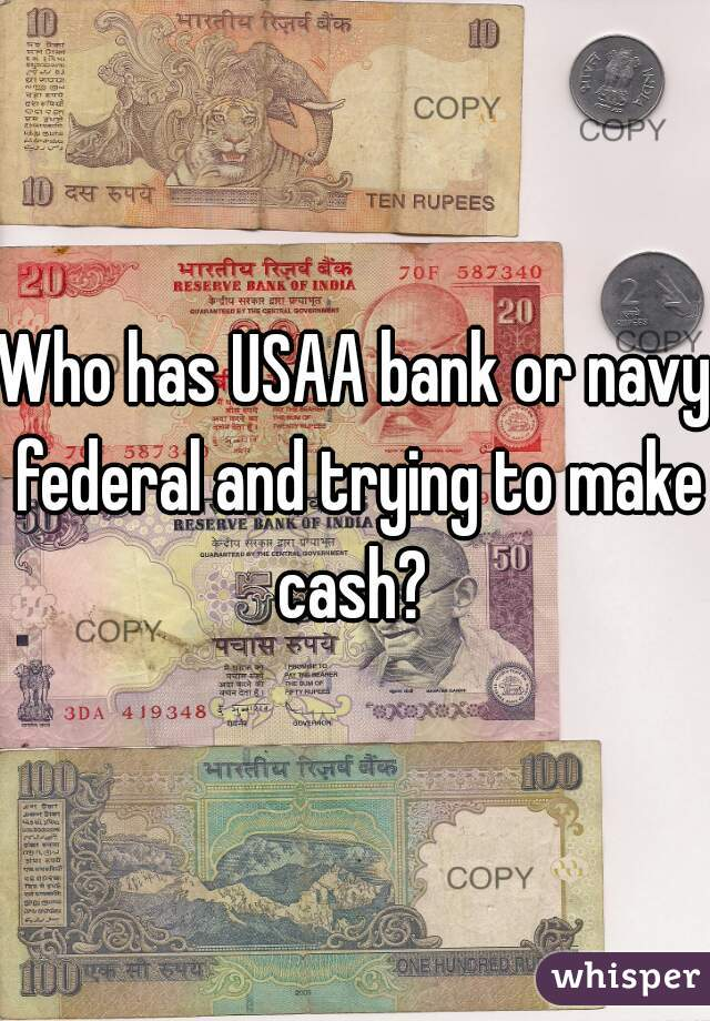 Who has USAA bank or navy federal and trying to make cash?