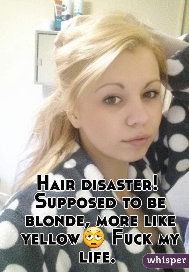 Hair disaster! Supposed to be blonde, more like yellow😩 Fuck my life.