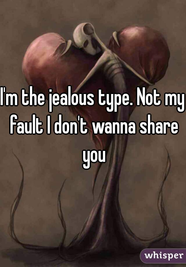 I'm the jealous type. Not my fault I don't wanna share you