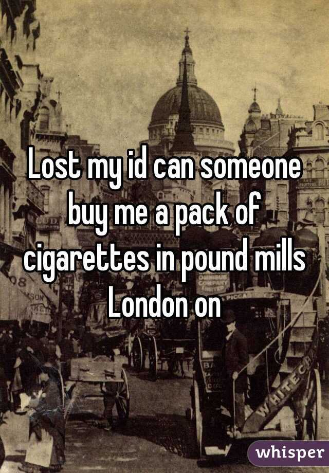 Lost my id can someone buy me a pack of cigarettes in pound mills London on