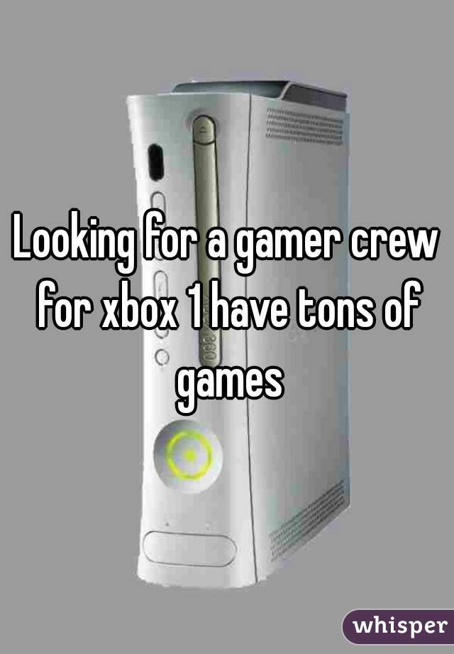 Looking for a gamer crew for xbox 1 have tons of games