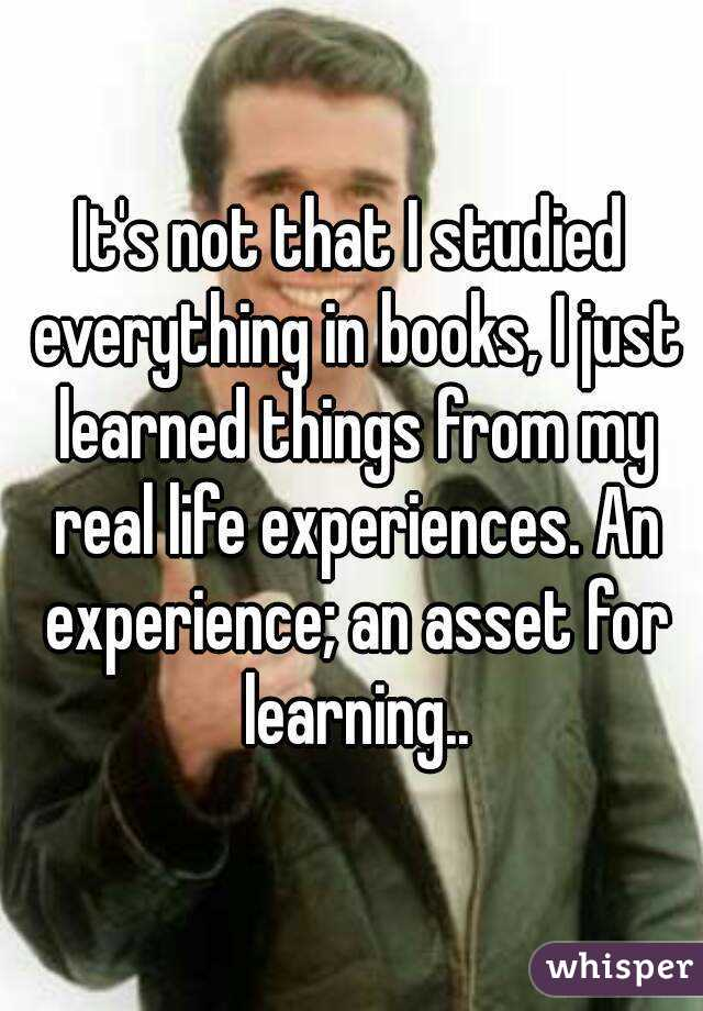 It's not that I studied everything in books, I just learned things from my real life experiences. An experience; an asset for learning..