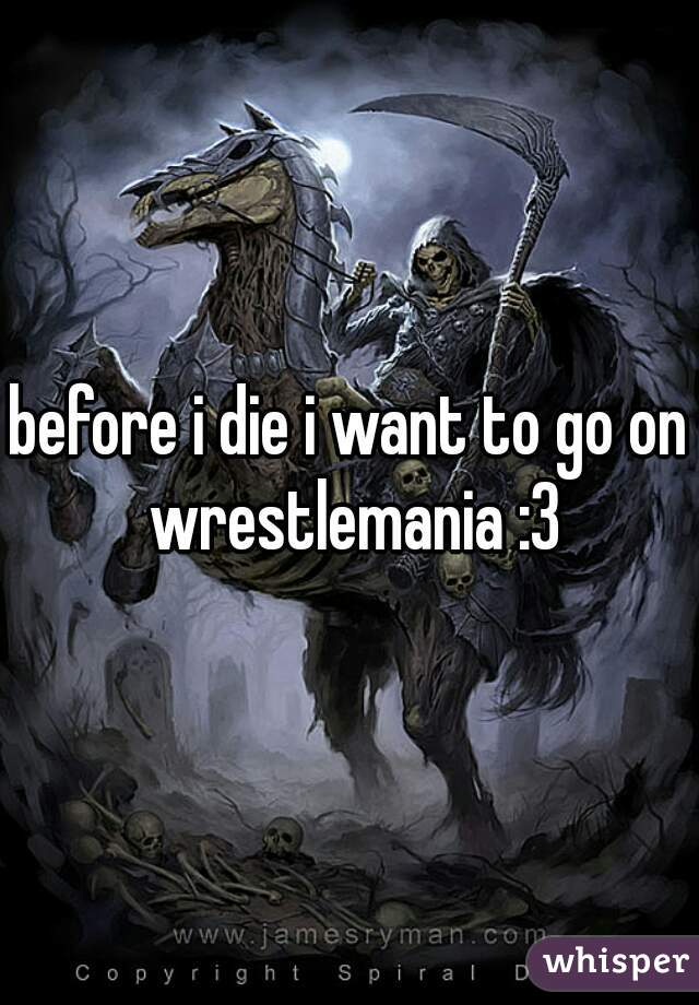 before i die i want to go on wrestlemania :3