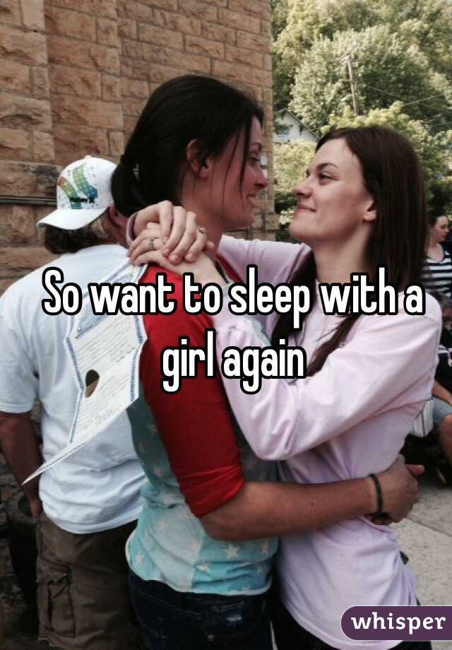 So want to sleep with a girl again