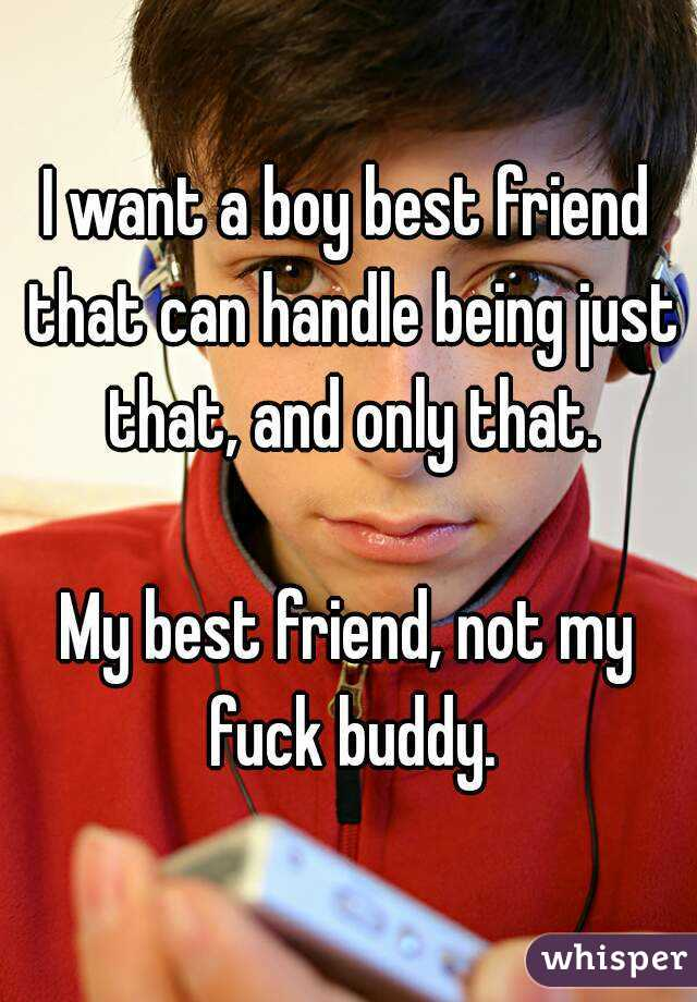 I want a boy best friend that can handle being just that, and only that.  My best friend, not my fuck buddy.