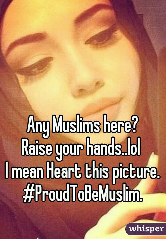 Any Muslims here? Raise your hands..lol  I mean Heart this picture. #ProudToBeMuslim.