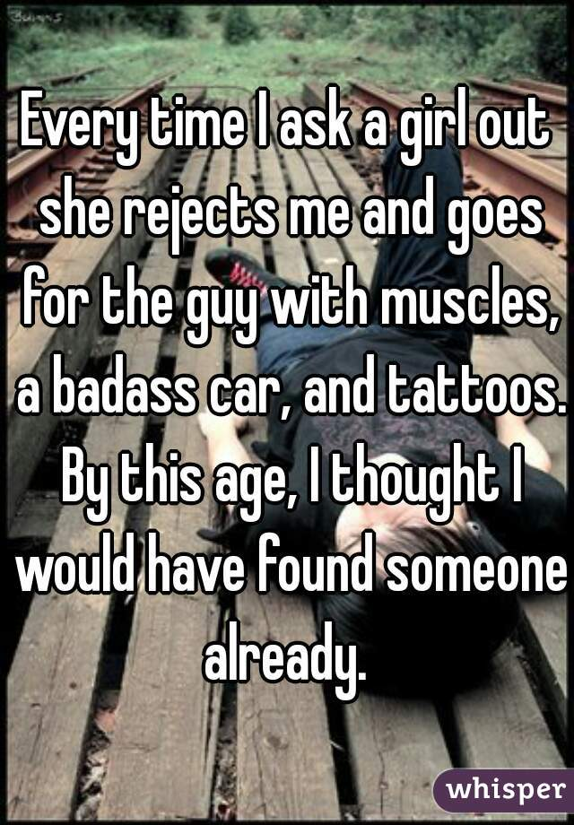 Every time I ask a girl out she rejects me and goes for the guy with muscles, a badass car, and tattoos. By this age, I thought I would have found someone already.