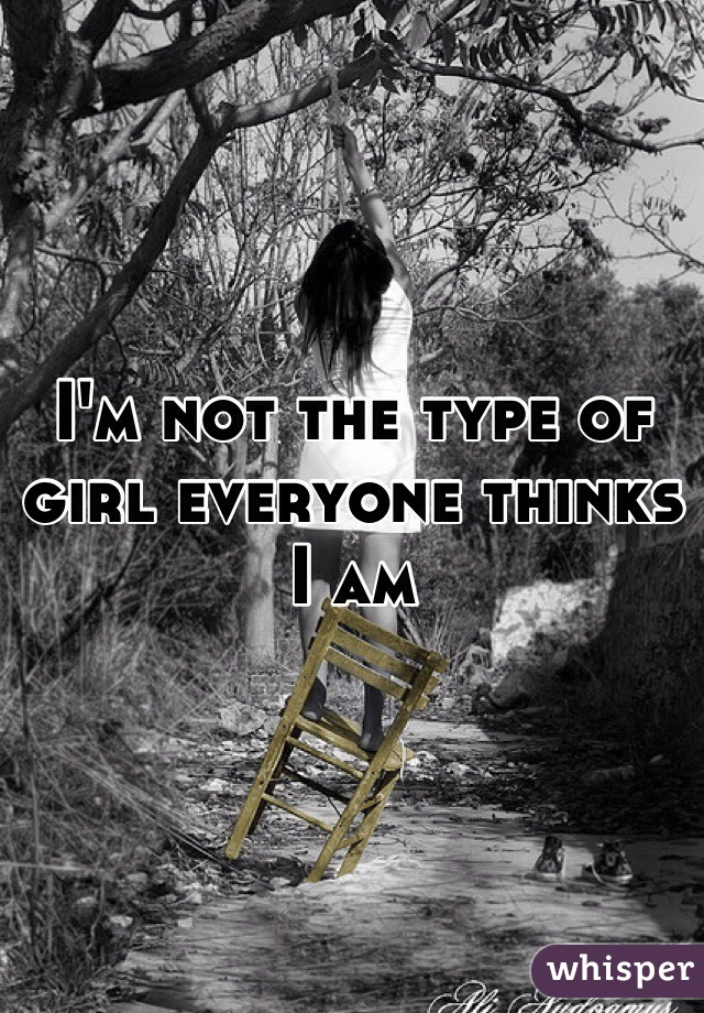 I'm not the type of girl everyone thinks I am