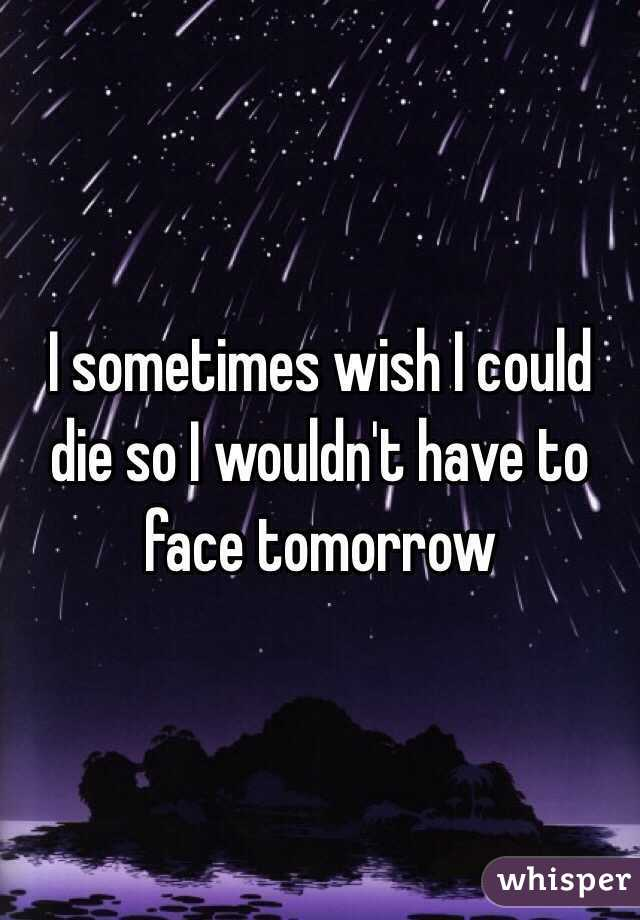 I sometimes wish I could die so I wouldn't have to face tomorrow