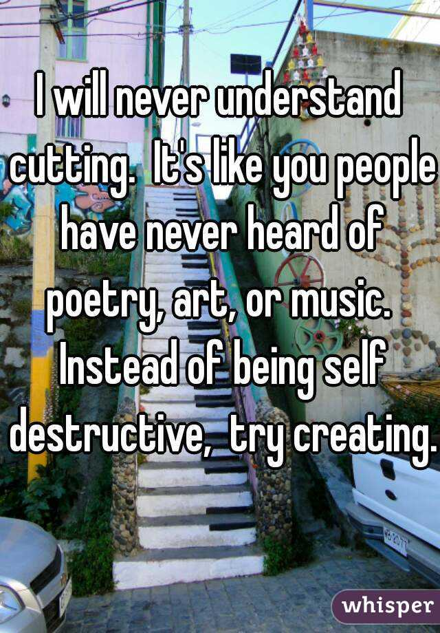 I will never understand cutting.  It's like you people have never heard of poetry, art, or music.  Instead of being self destructive,  try creating.
