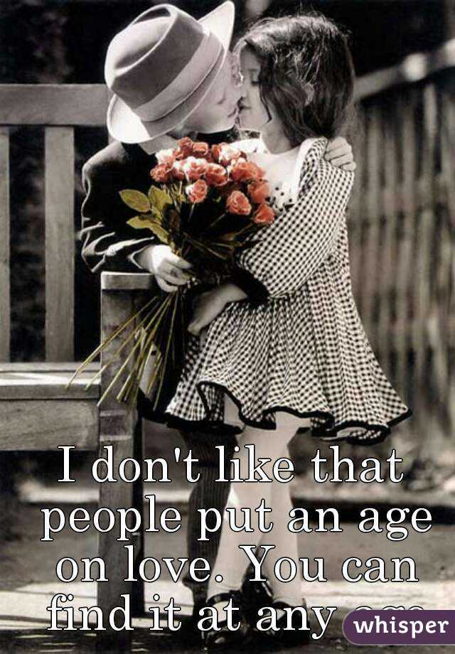I don't like that people put an age on love. You can find it at any age
