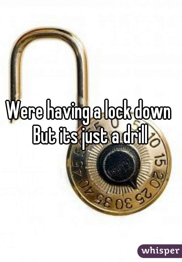 Were having a lock down  But its just a drill