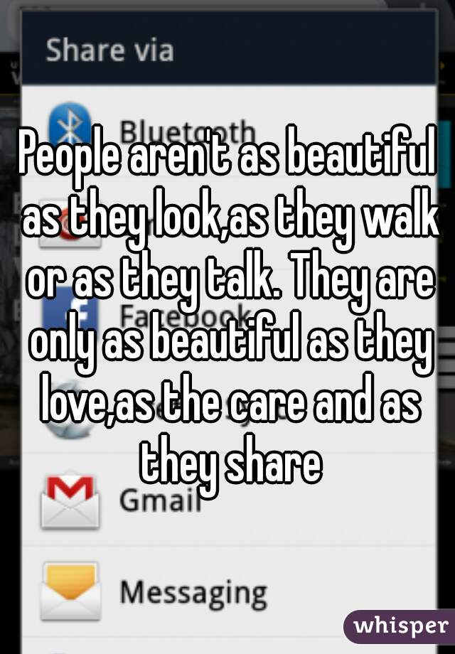 People aren't as beautiful as they look,as they walk or as they talk. They are only as beautiful as they love,as the care and as they share