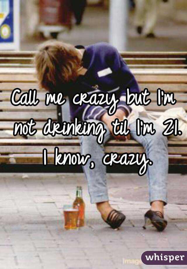Call me crazy but I'm not drinking til I'm 21. I know, crazy.