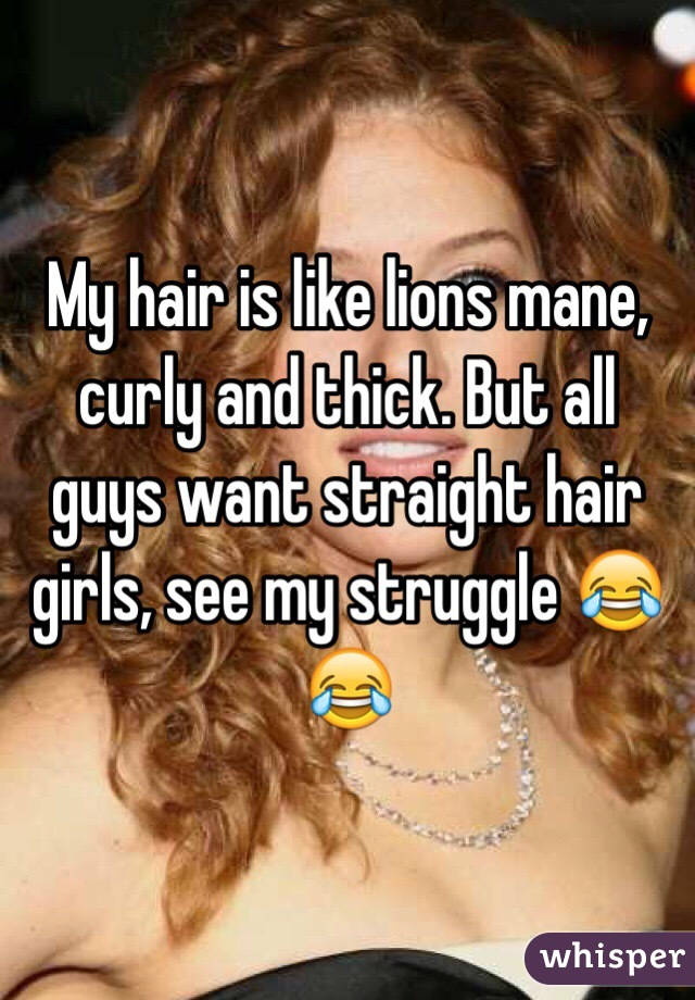 My hair is like lions mane, curly and thick. But all guys want straight hair girls, see my struggle 😂😂