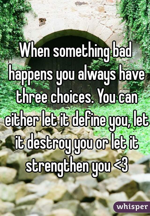 When something bad happens you always have three choices. You can either let it define you, let it destroy you or let it strengthen you <3
