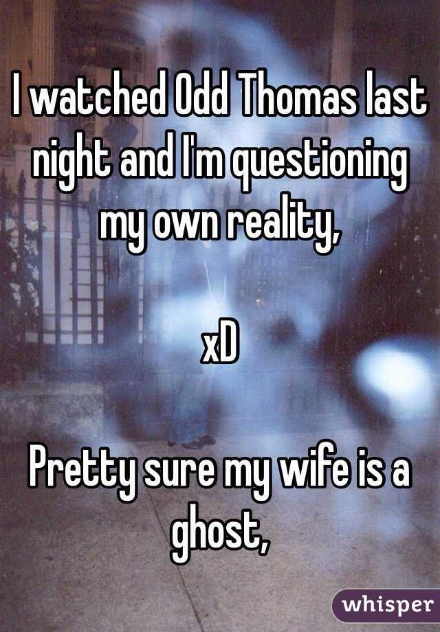 I watched Odd Thomas last night and I'm questioning my own reality,  xD  Pretty sure my wife is a ghost,