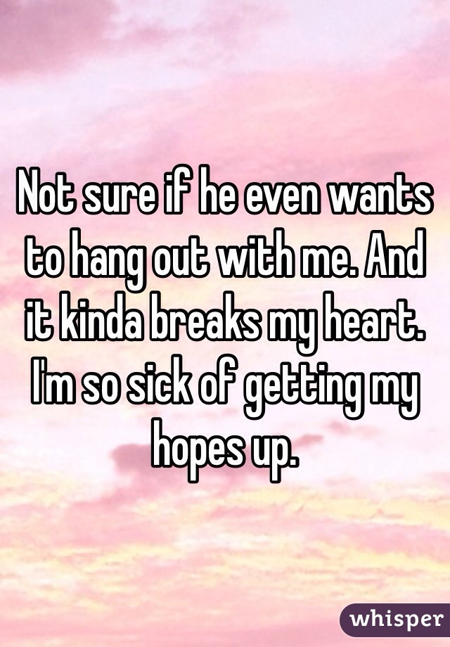 Not sure if he even wants to hang out with me. And it kinda breaks my heart. I'm so sick of getting my hopes up.