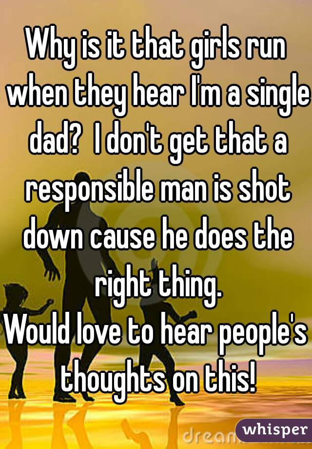 Why is it that girls run when they hear I'm a single dad?  I don't get that a responsible man is shot down cause he does the right thing. Would love to hear people's thoughts on this!