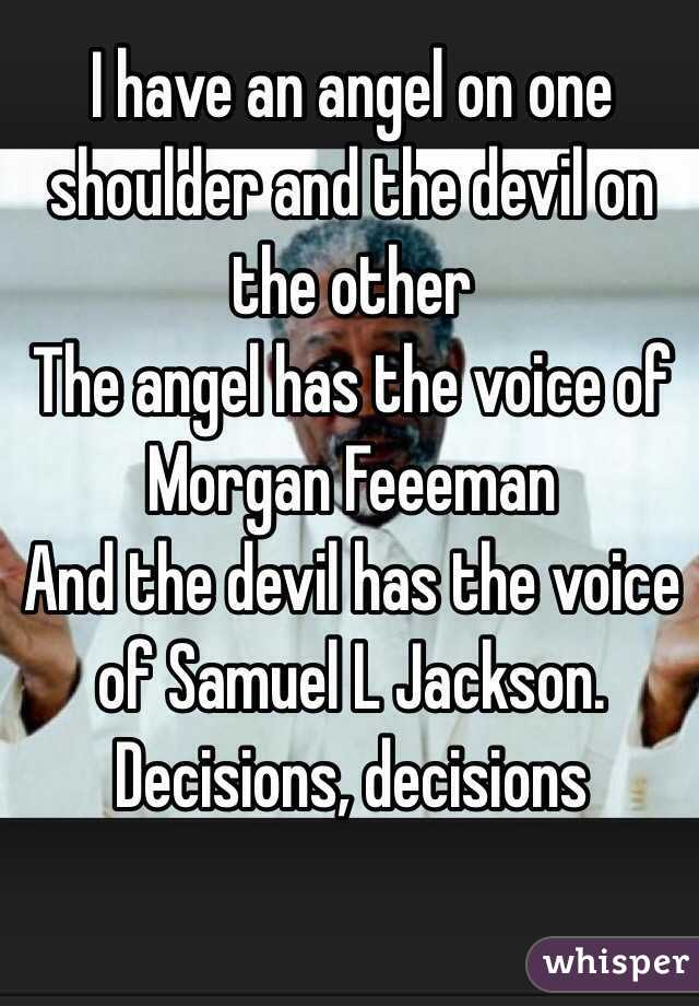 I have an angel on one shoulder and the devil on the other The angel has the voice of Morgan Feeeman And the devil has the voice of Samuel L Jackson.  Decisions, decisions