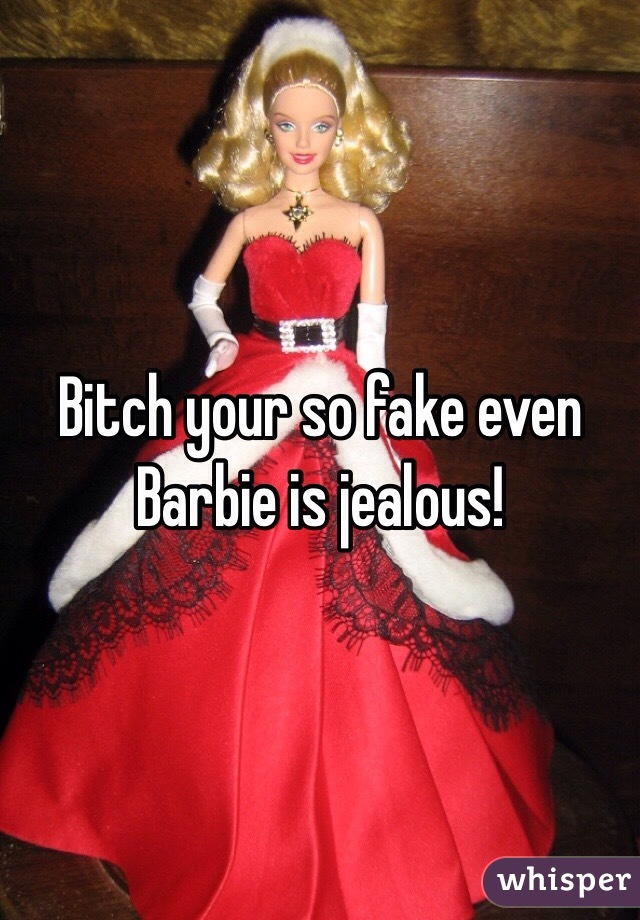 Bitch your so fake even Barbie is jealous!