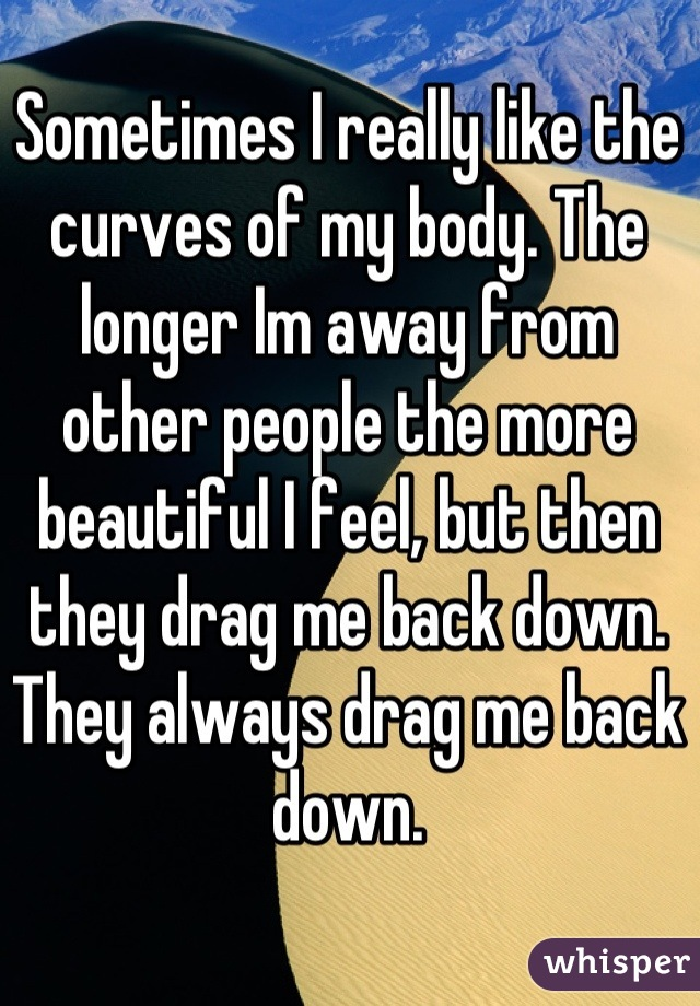 Sometimes I really like the curves of my body. The longer Im away from other people the more beautiful I feel, but then they drag me back down. They always drag me back down.
