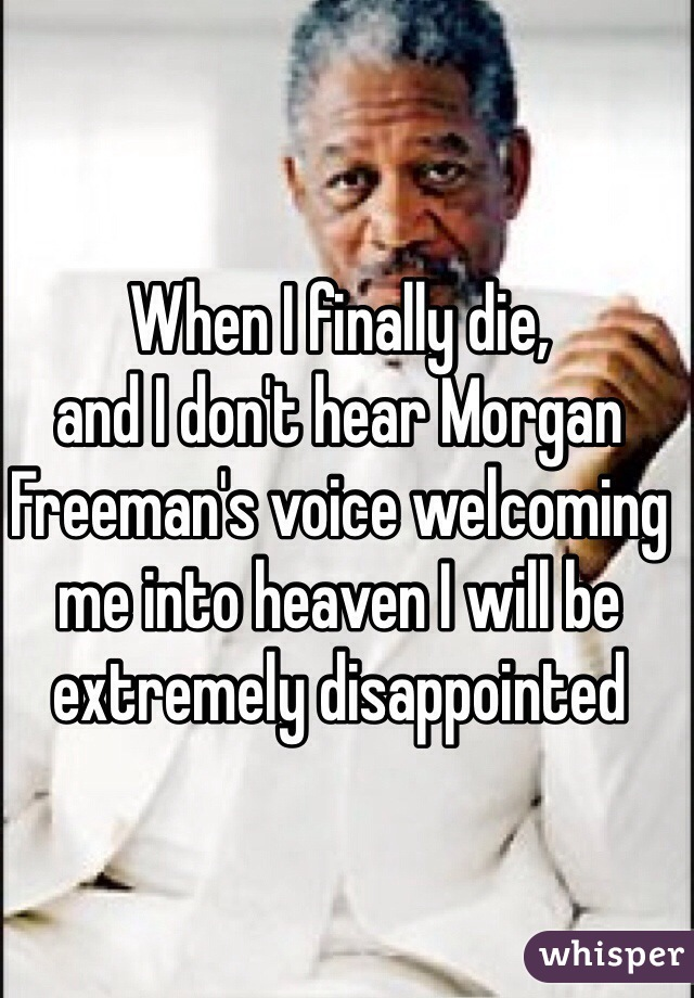 When I finally die,  and I don't hear Morgan Freeman's voice welcoming me into heaven I will be extremely disappointed