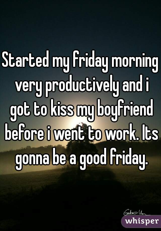 Started my friday morning very productively and i got to kiss my boyfriend before i went to work. Its gonna be a good friday.