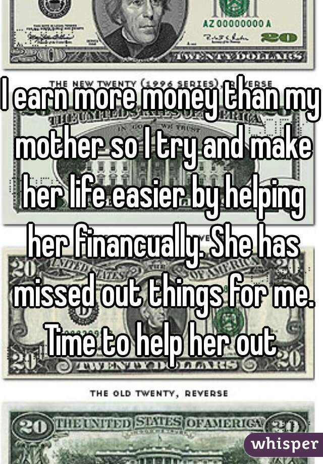I earn more money than my mother so I try and make her life easier by helping her financually. She has missed out things for me. Time to help her out